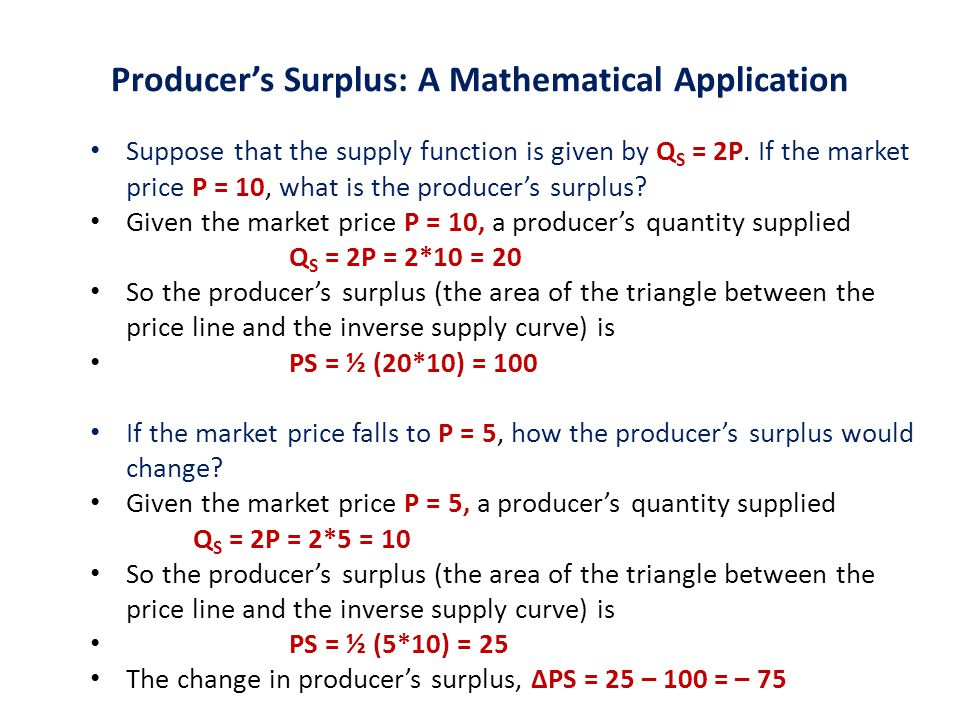 Producer's Surplus: A Mathematical Application Suppose that the supply function is given by Q S = 2P. If the market price P = 10, what is the producer