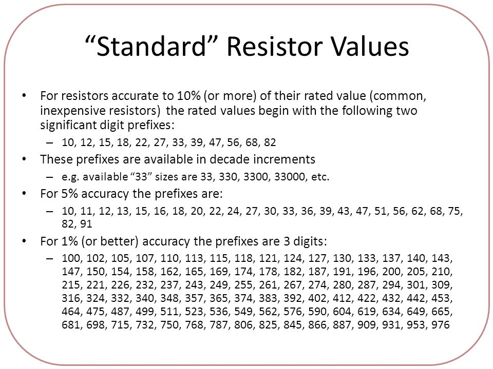 Standard Resistor Values For resistors accurate to 10% (or more) of their rated value (common, inexpensive resistors) the rated values begin with the following two significant digit prefixes: – 10, 12, 15, 18, 22, 27, 33, 39, 47, 56, 68, 82 These prefixes are available in decade increments – e.g.