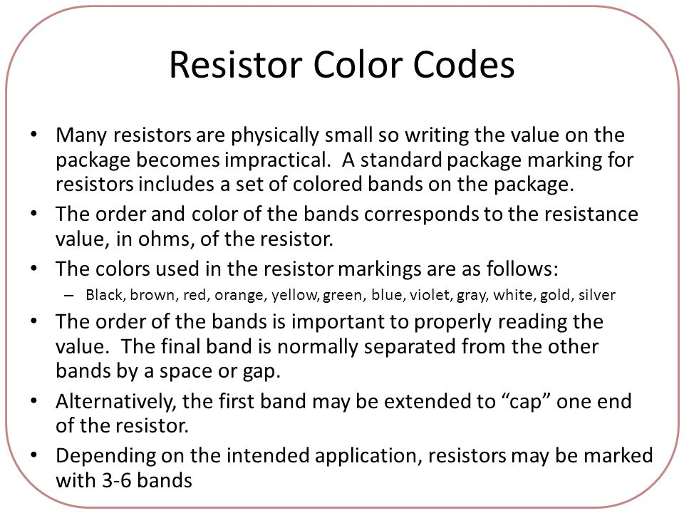Resistor Color Codes Many resistors are physically small so writing the value on the package becomes impractical.