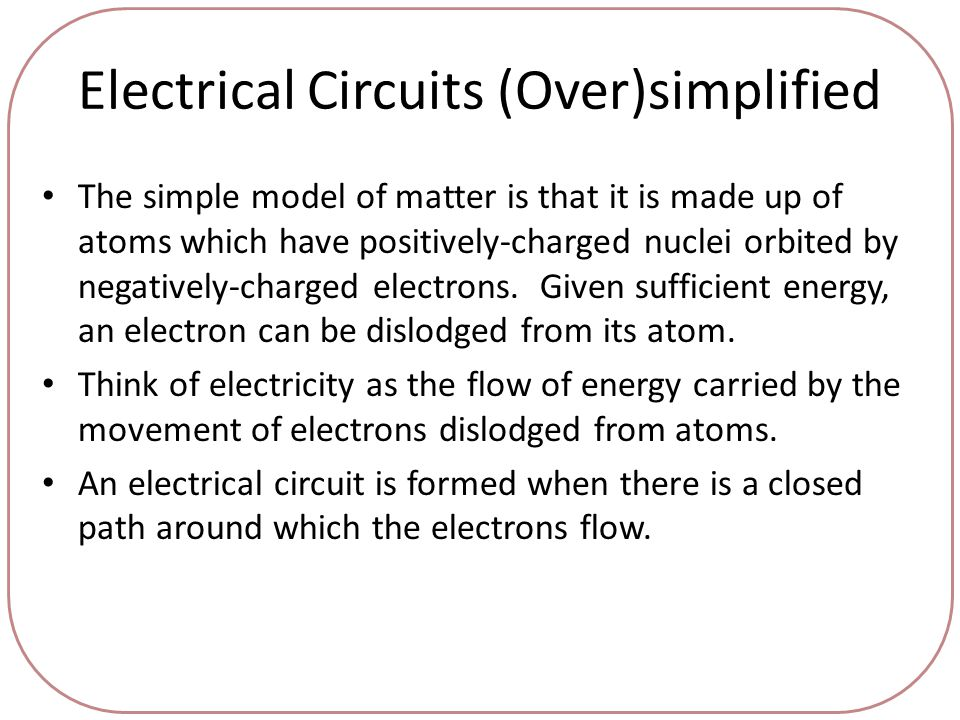 Electrical Circuits (Over)simplified The simple model of matter is that it is made up of atoms which have positively-charged nuclei orbited by negatively-charged electrons.