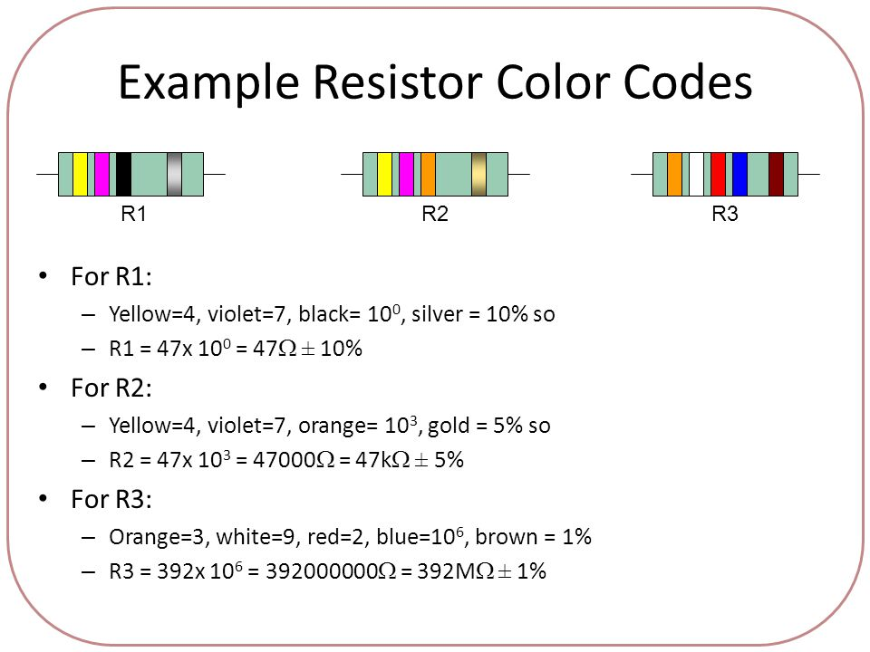 Example Resistor Color Codes For R1: – Yellow=4, violet=7, black= 10 0, silver = 10% so – R1 = 47x 10 0 = 47  ± 10% For R2: – Yellow=4, violet=7, orange= 10 3, gold = 5% so – R2 = 47x 10 3 = 47000  = 47k  ± 5% For R3: – Orange=3, white=9, red=2, blue=10 6, brown = 1% – R3 = 392x 10 6 = 392000000  = 392M  ± 1% R1R2R3