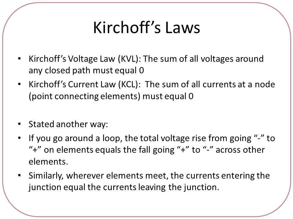 Kirchoff's Laws Kirchoff's Voltage Law (KVL): The sum of all voltages around any closed path must equal 0 Kirchoff's Current Law (KCL): The sum of all currents at a node (point connecting elements) must equal 0 Stated another way: If you go around a loop, the total voltage rise from going - to + on elements equals the fall going + to - across other elements.