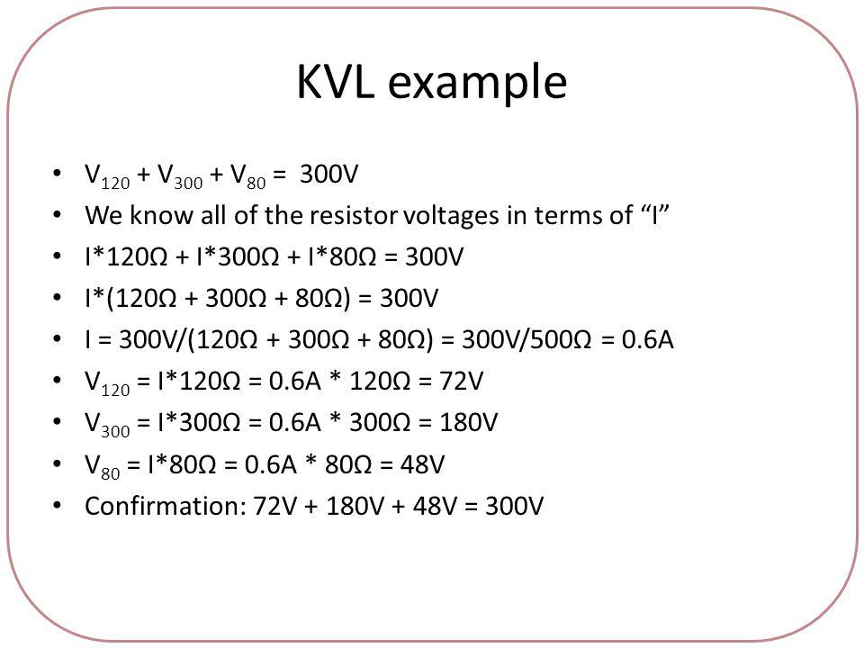 KVL example V 120 + V 300 + V 80 = 300V We know all of the resistor voltages in terms of I I*120Ω + I*300Ω + I*80Ω = 300V I*(120Ω + 300Ω + 80Ω) = 300V I = 300V/(120Ω + 300Ω + 80Ω) = 300V/500Ω = 0.6A V 120 = I*120Ω = 0.6A * 120Ω = 72V V 300 = I*300Ω = 0.6A * 300Ω = 180V V 80 = I*80Ω = 0.6A * 80Ω = 48V Confirmation: 72V + 180V + 48V = 300V