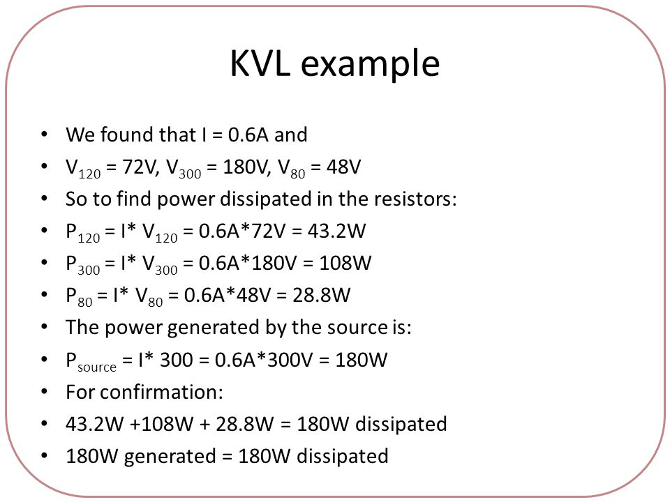 KVL example We found that I = 0.6A and V 120 = 72V, V 300 = 180V, V 80 = 48V So to find power dissipated in the resistors: P 120 = I* V 120 = 0.6A*72V = 43.2W P 300 = I* V 300 = 0.6A*180V = 108W P 80 = I* V 80 = 0.6A*48V = 28.8W The power generated by the source is: P source = I* 300 = 0.6A*300V = 180W For confirmation: 43.2W +108W + 28.8W = 180W dissipated 180W generated = 180W dissipated