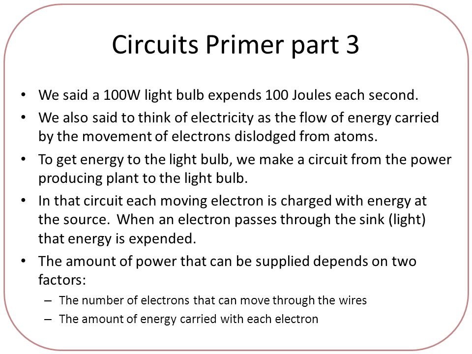 Circuits Primer part 3 We said a 100W light bulb expends 100 Joules each second.