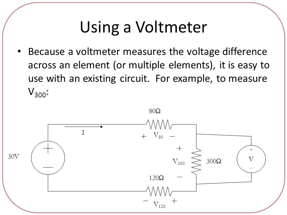 Using a Voltmeter Because a voltmeter measures the voltage difference across an element (or multiple elements), it is easy to use with an existing circuit.