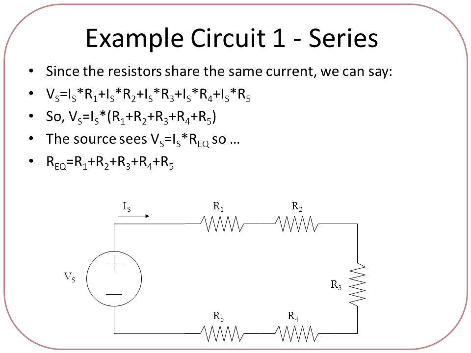 Example Circuit 1 - Series Since the resistors share the same current, we can say: V S =I S *R 1 +I S *R 2 +I S *R 3 +I S *R 4 +I S *R 5 So, V S =I S *(R 1 +R 2 +R 3 +R 4 +R 5 ) The source sees V S =I S *R EQ so … R EQ =R 1 +R 2 +R 3 +R 4 +R 5 VSVS ISIS R1R1 R2R2 R3R3 R4R4 R5R5