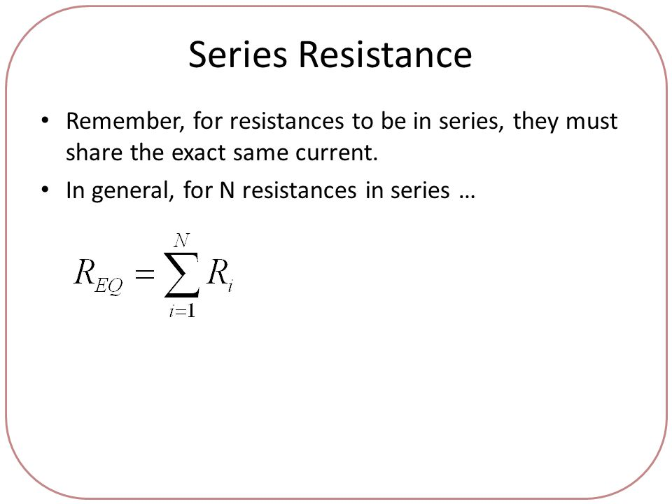 Series Resistance Remember, for resistances to be in series, they must share the exact same current.