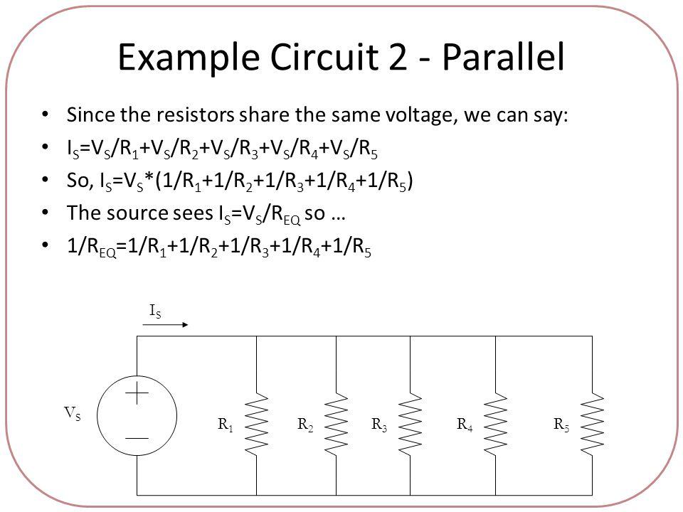 Example Circuit 2 - Parallel Since the resistors share the same voltage, we can say: I S =V S /R 1 +V S /R 2 +V S /R 3 +V S /R 4 +V S /R 5 So, I S =V S *(1/R 1 +1/R 2 +1/R 3 +1/R 4 +1/R 5 ) The source sees I S =V S /R EQ so … 1/R EQ =1/R 1 +1/R 2 +1/R 3 +1/R 4 +1/R 5 VSVS ISIS R1R1 R2R2 R3R3 R4R4 R5R5
