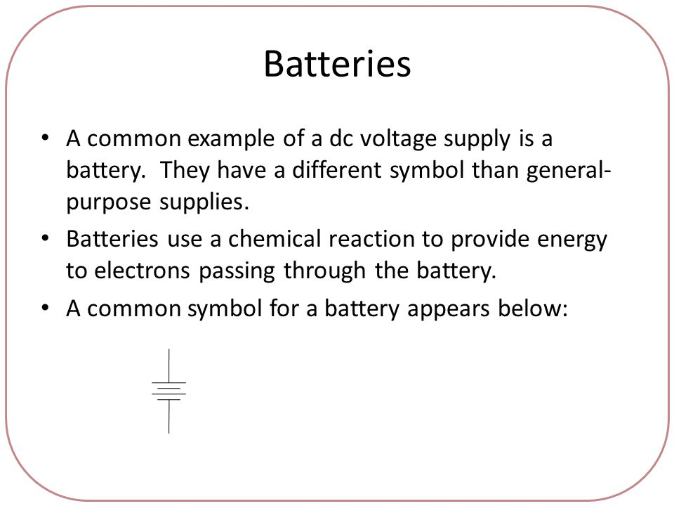 Batteries A common example of a dc voltage supply is a battery.