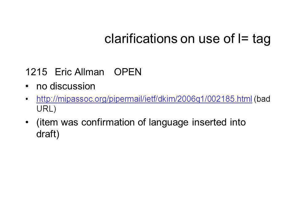 clarifications on use of l= tag 1215Eric AllmanOPEN no discussion http://mipassoc.org/pipermail/ietf/dkim/2006q1/002185.html (bad URL)http://mipassoc.org/pipermail/ietf/dkim/2006q1/002185.html (item was confirmation of language inserted into draft)