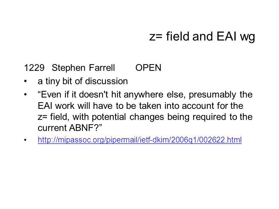 z= field and EAI wg 1229Stephen FarrellOPEN a tiny bit of discussion Even if it doesn t hit anywhere else, presumably the EAI work will have to be taken into account for the z= field, with potential changes being required to the current ABNF http://mipassoc.org/pipermail/ietf-dkim/2006q1/002622.html