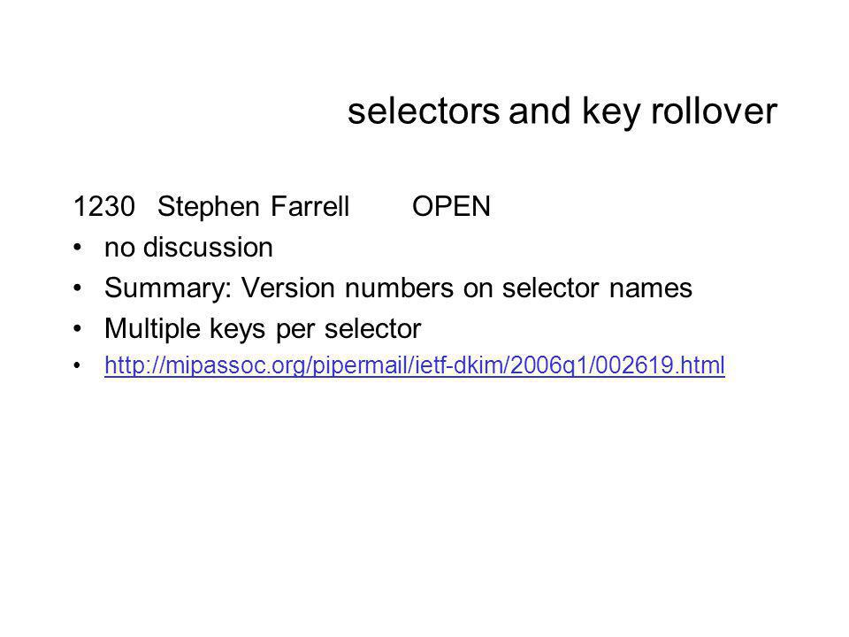 selectors and key rollover 1230Stephen FarrellOPEN no discussion Summary: Version numbers on selector names Multiple keys per selector http://mipassoc.org/pipermail/ietf-dkim/2006q1/002619.html