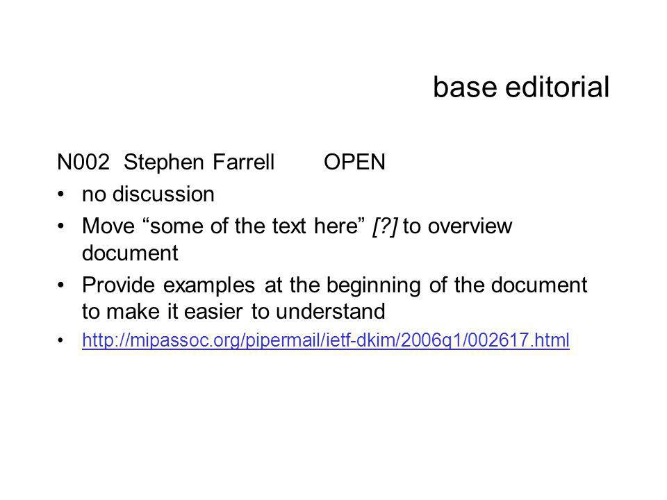 base editorial N002Stephen FarrellOPEN no discussion Move some of the text here [ ] to overview document Provide examples at the beginning of the document to make it easier to understand http://mipassoc.org/pipermail/ietf-dkim/2006q1/002617.html