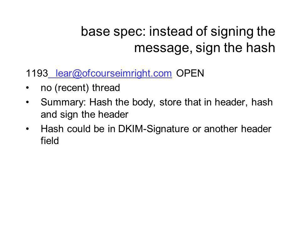 base spec: instead of signing the message, sign the hash 1193lear@ofcourseimright.comOPENlear@ofcourseimright.com no (recent) thread Summary: Hash the body, store that in header, hash and sign the header Hash could be in DKIM-Signature or another header field