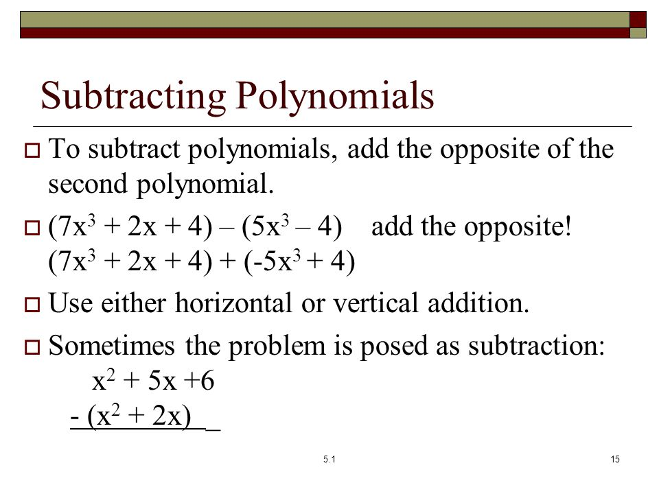 Subtracting Polynomials  To subtract polynomials, add the opposite of the second polynomial.  (7x 3 + 2x + 4) – (5x 3 – 4) add the opposite! (7x 3 +