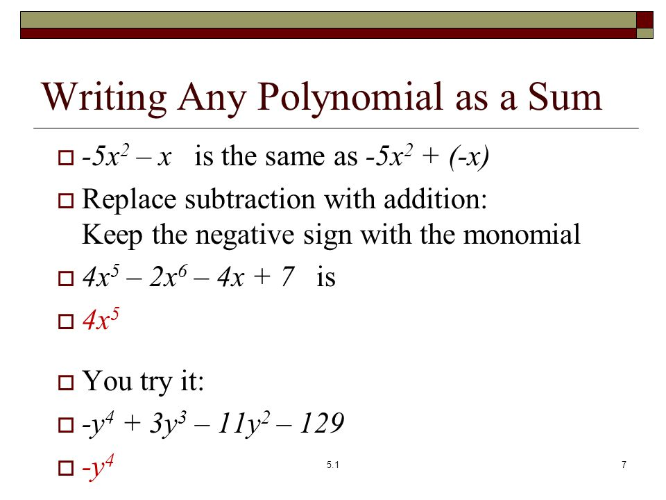 Writing Any Polynomial as a Sum  -5x 2 – x is the same as -5x 2 + (-x)  Replace subtraction with addition: Keep the negative sign with the monomial