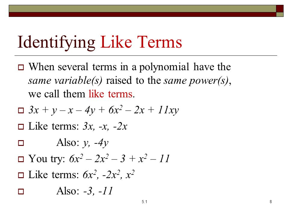 Identifying Like Terms  When several terms in a polynomial have the same variable(s) raised to the same power(s), we call them like terms.  3x + y –
