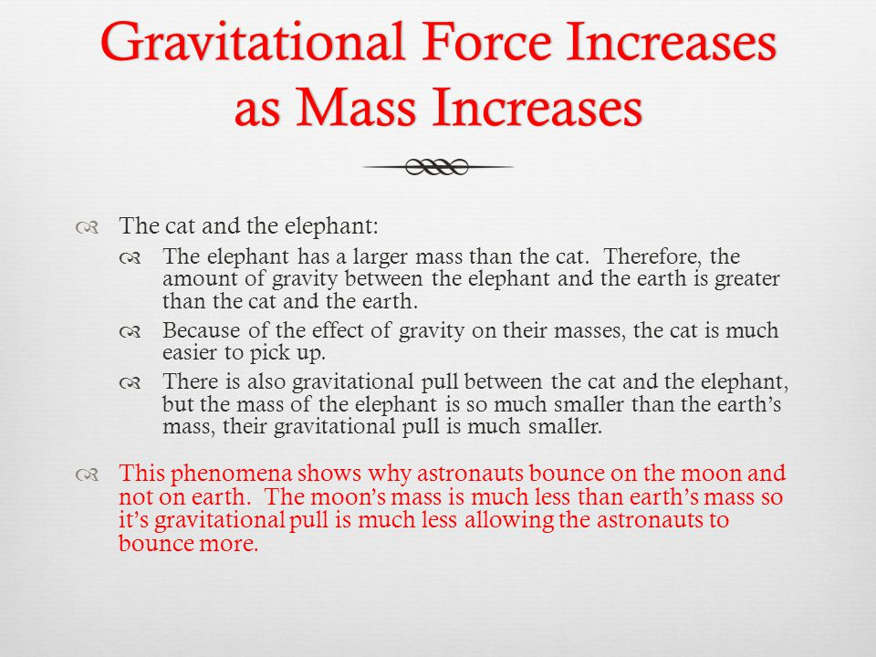 Gravitational Force Increases as Mass Increases  The cat and the elephant:  The elephant has a larger mass than the cat. Therefore, the amount of gr
