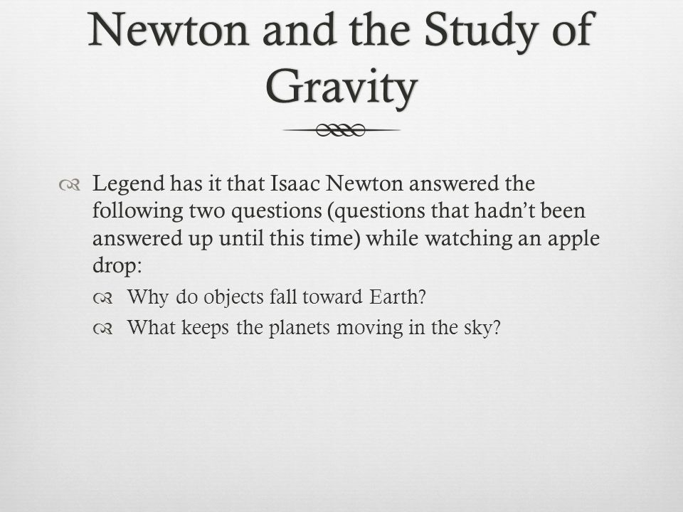 Newton and the Study of Gravity  Legend has it that Isaac Newton answered the following two questions (questions that hadn't been answered up until t