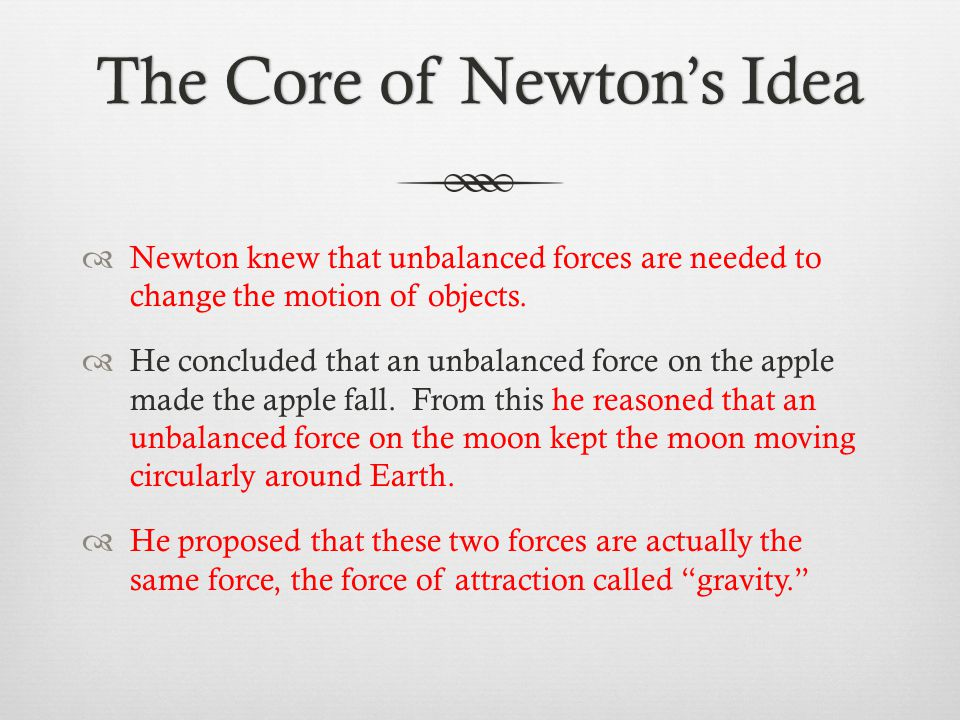 The Core of Newton's IdeaThe Core of Newton's Idea  Newton knew that unbalanced forces are needed to change the motion of objects.  He concluded tha
