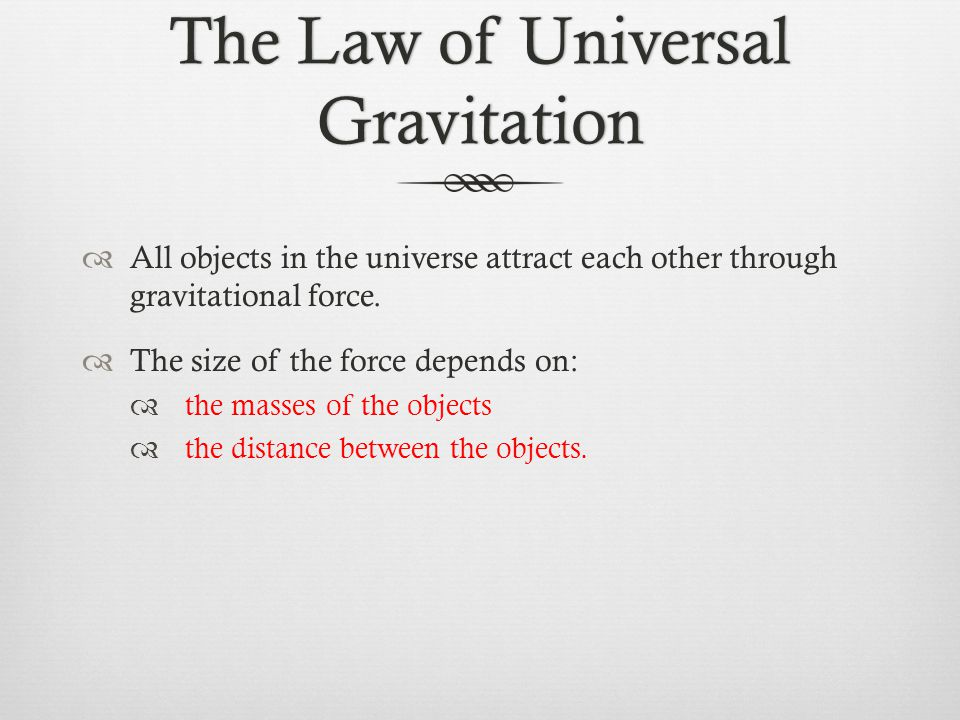 The Law of Universal Gravitation  All objects in the universe attract each other through gravitational force.  The size of the force depends on:  t