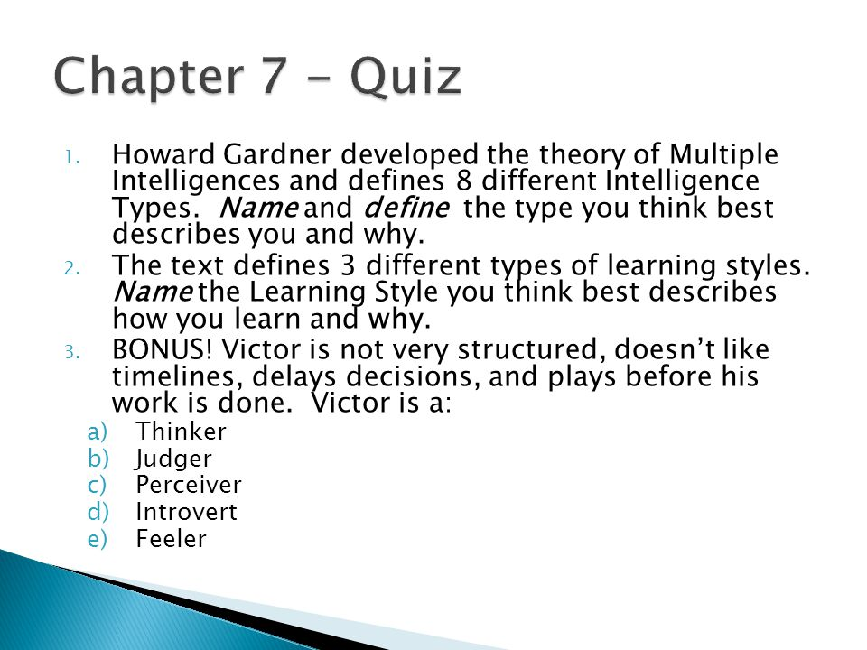 1. Howard Gardner developed the theory of Multiple Intelligences and defines 8 different Intelligence Types. Name and define the type you think best d