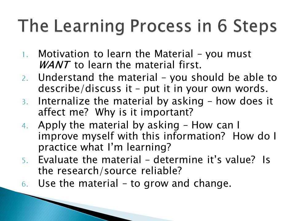 1. Motivation to learn the Material – you must WANT to learn the material first. 2. Understand the material – you should be able to describe/discuss i