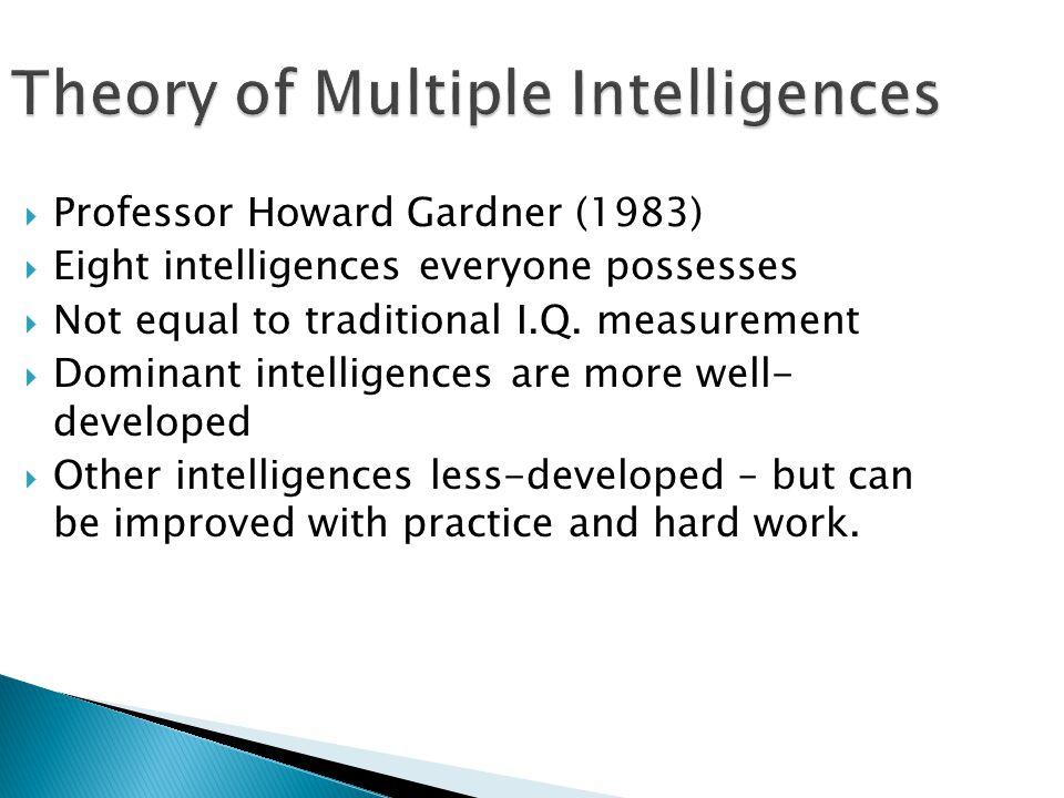 Theory of Multiple Intelligences  Professor Howard Gardner (1983)  Eight intelligences everyone possesses  Not equal to traditional I.Q. measuremen