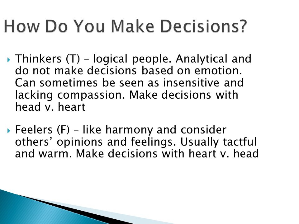How Do You Make Decisions?  Thinkers (T) – logical people. Analytical and do not make decisions based on emotion. Can sometimes be seen as insensitiv
