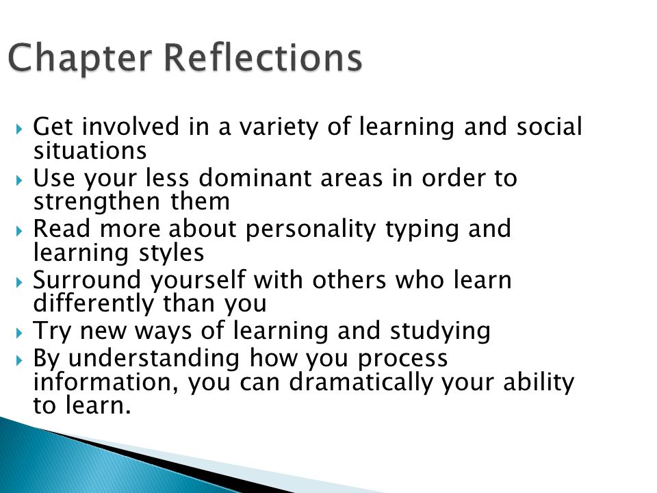 Chapter Reflections  Get involved in a variety of learning and social situations  Use your less dominant areas in order to strengthen them  Read mo