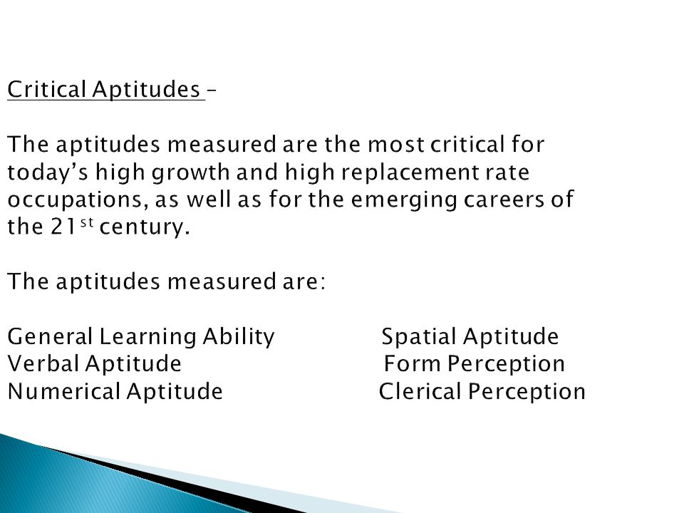 Critical Aptitudes – The aptitudes measured are the most critical for today's high growth and high replacement rate occupations, as well as for the emerging careers of the 21 st century.