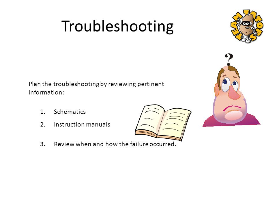Plan the troubleshooting by reviewing pertinent information: 1.Schematics 2.Instruction manuals 3.Review when and how the failure occurred. Troublesho