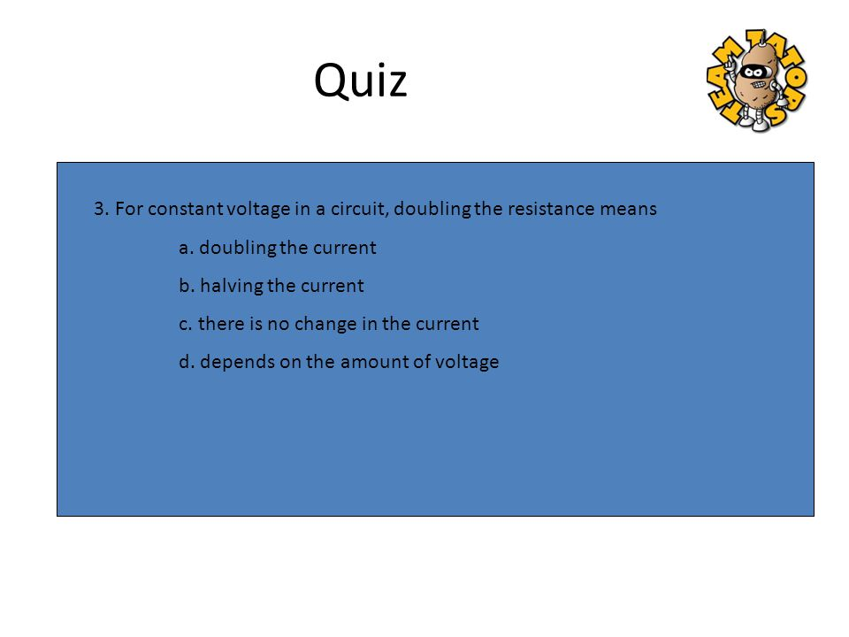3. For constant voltage in a circuit, doubling the resistance means a. doubling the current b. halving the current c. there is no change in the curren