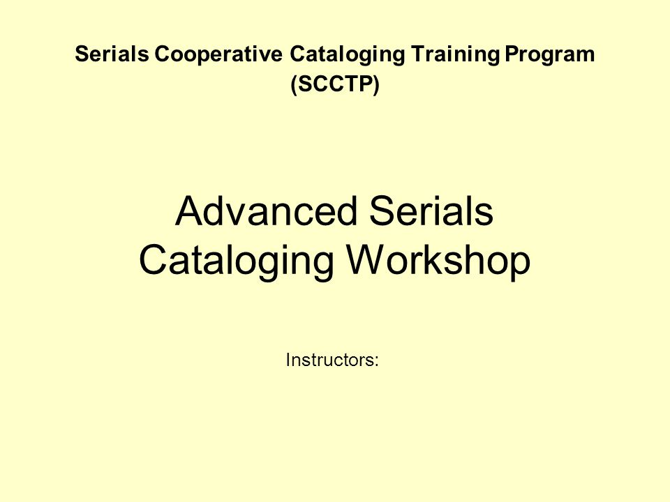 Instructors: Advanced Serials Cataloging Workshop Serials Cooperative Cataloging Training Program (SCCTP)