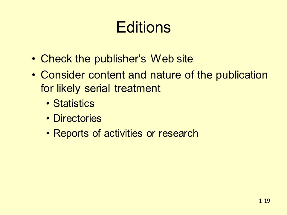 1-19 Editions Check the publisher's Web site Consider content and nature of the publication for likely serial treatment Statistics Directories Reports of activities or research