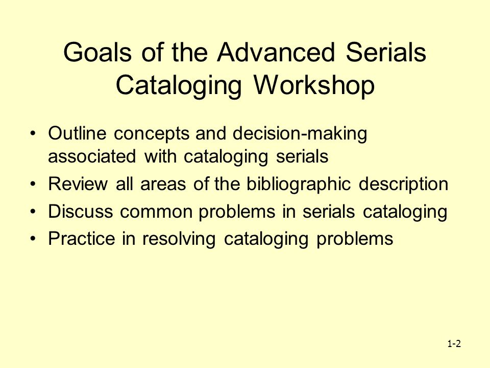 1-2 Goals of the Advanced Serials Cataloging Workshop Outline concepts and decision-making associated with cataloging serials Review all areas of the