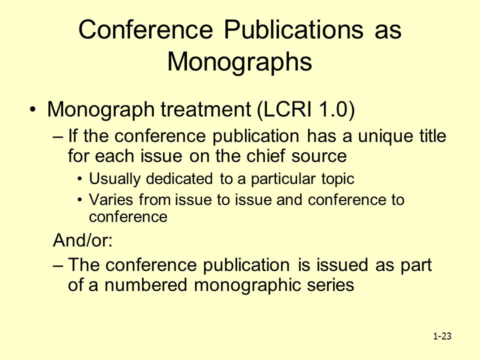 1-23 Conference Publications as Monographs Monograph treatment (LCRI 1.0) –If the conference publication has a unique title for each issue on the chief source Usually dedicated to a particular topic Varies from issue to issue and conference to conference And/or: –The conference publication is issued as part of a numbered monographic series