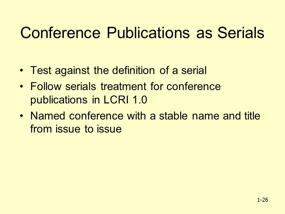 1-26 Conference Publications as Serials Test against the definition of a serial Follow serials treatment for conference publications in LCRI 1.0 Named conference with a stable name and title from issue to issue