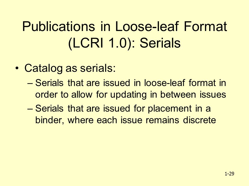 1-29 Publications in Loose-leaf Format (LCRI 1.0): Serials Catalog as serials: –Serials that are issued in loose-leaf format in order to allow for updating in between issues –Serials that are issued for placement in a binder, where each issue remains discrete