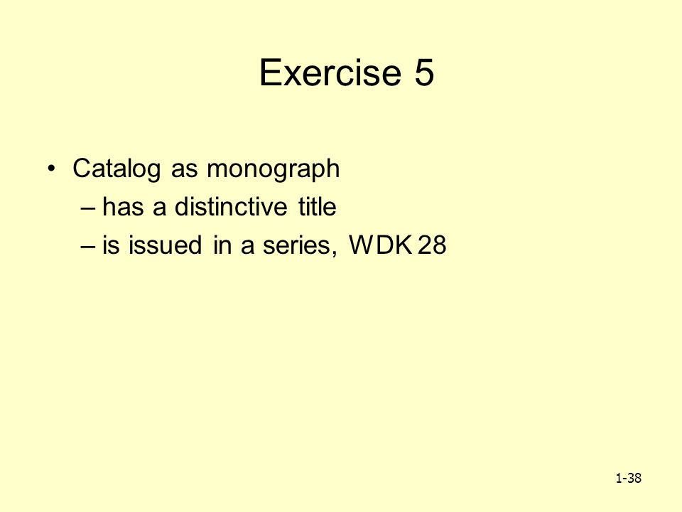 1-38 Exercise 5 Catalog as monograph –has a distinctive title –is issued in a series, WDK 28