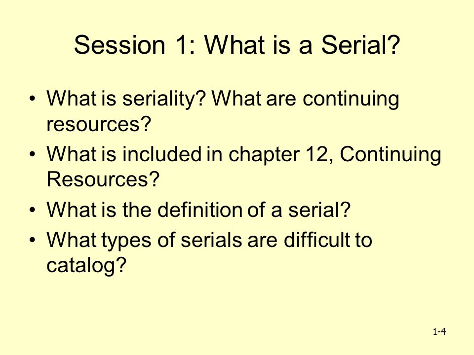 1-4 Session 1: What is a Serial? What is seriality? What are continuing resources? What is included in chapter 12, Continuing Resources? What is the d