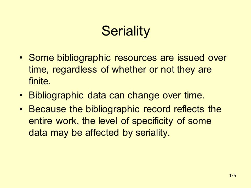 1-5 Seriality Some bibliographic resources are issued over time, regardless of whether or not they are finite. Bibliographic data can change over time