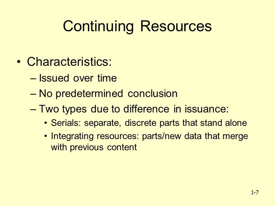 1-7 Continuing Resources Characteristics: –Issued over time –No predetermined conclusion –Two types due to difference in issuance: Serials: separate, discrete parts that stand alone Integrating resources: parts/new data that merge with previous content