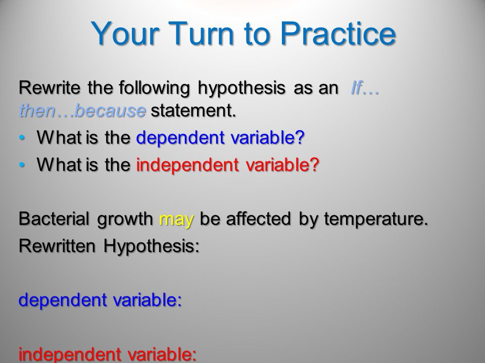 Did your Hypothesis look something like this.Bacterial growth may be affected by temperature.