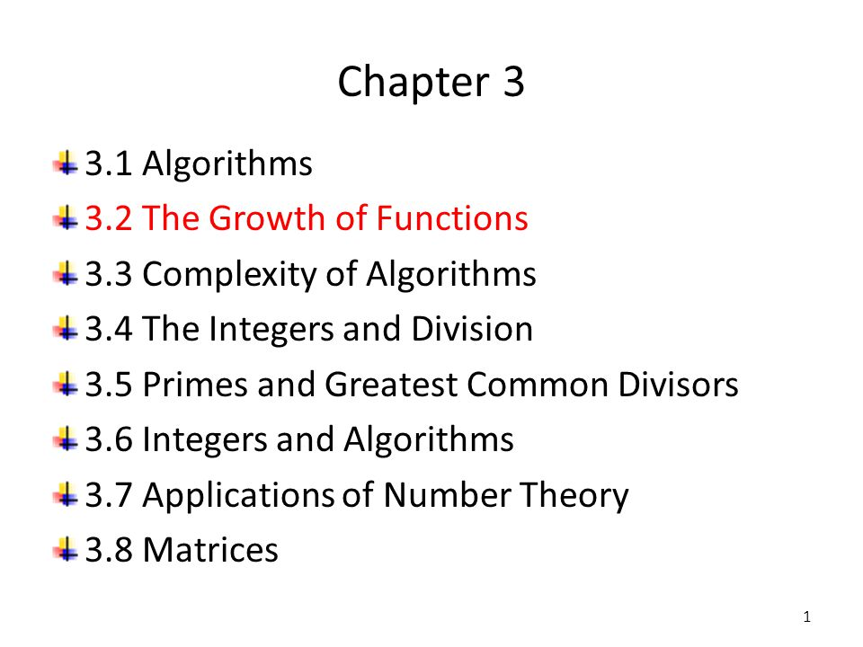 Chapter 3 3.1 Algorithms 3.2 The Growth of Functions 3.3 Complexity of Algorithms 3.4 The Integers and Division 3.5 Primes and Greatest Common Divisor