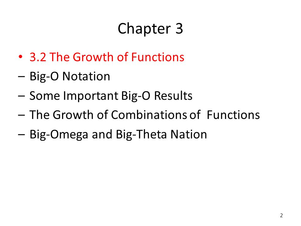 Chapter 3 3.2 The Growth of Functions –Big-O Notation –Some Important Big-O Results –The Growth of Combinations of Functions –Big-Omega and Big-Theta