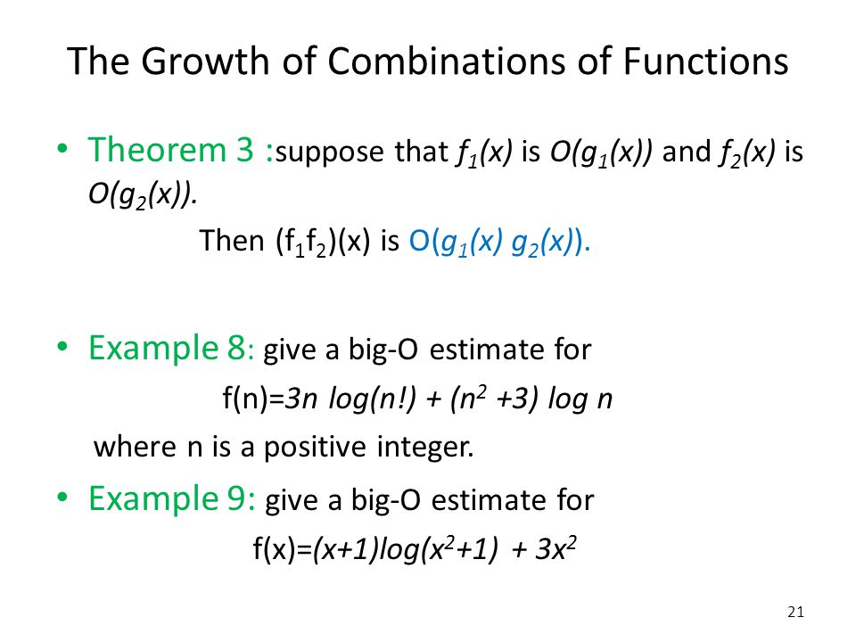 The Growth of Combinations of Functions Theorem 3 : suppose that f 1 (x) is O(g 1 (x)) and f 2 (x) is O(g 2 (x)). Then (f 1 f 2 )(x) is O(g 1 (x) g 2