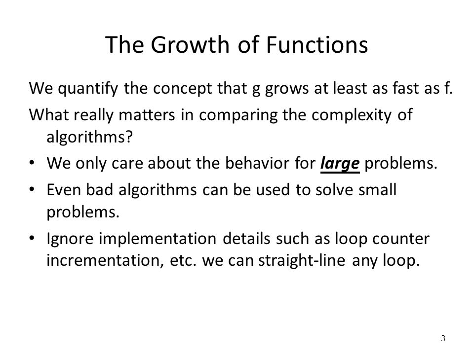 The Growth of Functions We quantify the concept that g grows at least as fast as f. What really matters in comparing the complexity of algorithms? We
