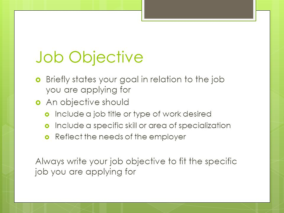 Job Objective  Briefly states your goal in relation to the job you are applying for  An objective should  Include a job title or type of work desir